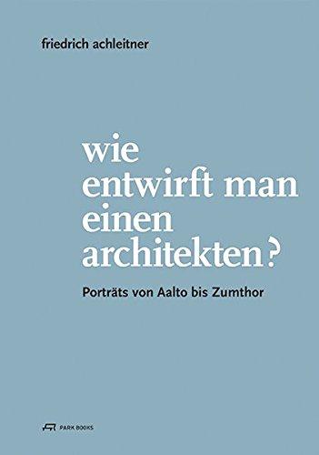 9783906027944: Friedrich Achleitner. Wie entwirft man einen Architekten?: Porträts von Aalto bis Zumthor