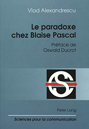 Le paradoxe chez Blaise Pascal Préface de Oswald Ducrot: ALEXANDRESCU VLAD