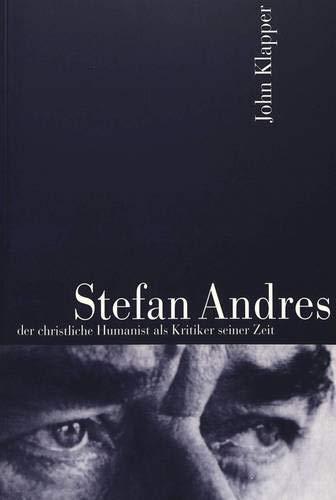 Stefan Andres der christliche Humanist als Kritiker seiner Zeit: Klapper, John Michael