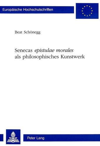 Senecas Epistulae Morales ALS Philosophisches Kunstwerk (Europaeische Hochschulschriften / European...
