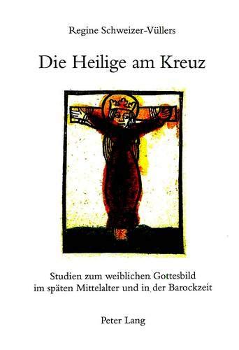 9783906761923: Die Heilige am Kreuz: Studien zum weiblichen Gottesbild im späten Mittelalter und in der Barockzeit (German Edition)