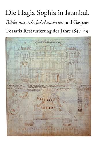 Die Hagia Sophia in Istanbul. Bilder aus sechs Jahrhunderten und Gaspare Fossatis Restaurierung der...