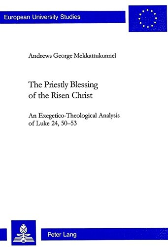 The Priestly Blessing of the Risen Christ An Exegetico-Theological Analysis of Luke 24, 50?53: ...