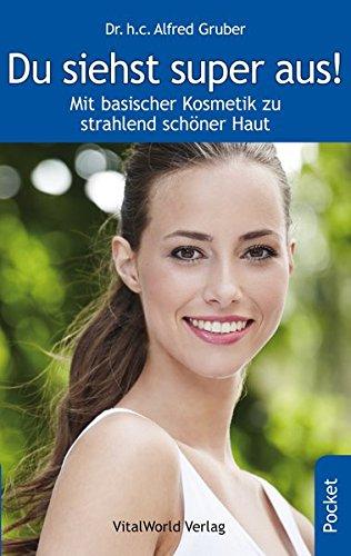 Du siehst super aus!: Mit basischer Kosmetik zu strahlend schöner Haut: Alfred Gruber