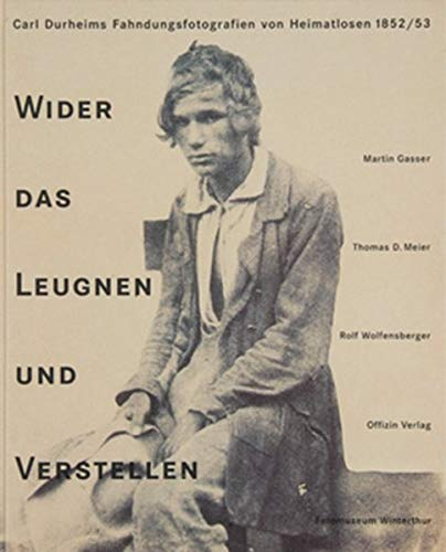 Wider das Leugnen und Verstellen: Carl Durheims Fahndungsfotografien von Heimatlosen 1852/1853 ...