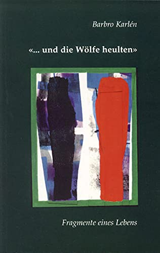 """"""". und die Wölfe heulten"""". Fragmente eines Lebens.: Karlén, Barbro."""