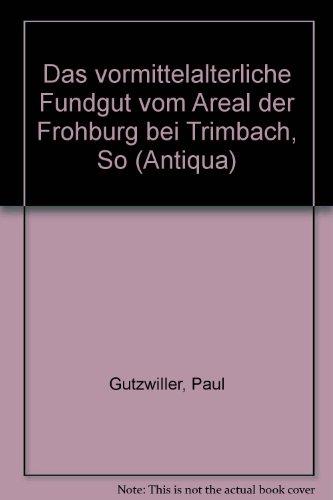 Das vomittelalterliche Fundgut vom Areal der Frohburg bei Trimbach SO: Gutzwiller, Paul: