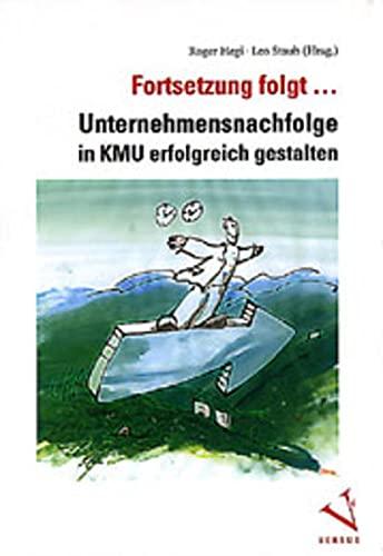 Fortsetzung folgt.: Unternehmensnachfolge in KMU erfolgreich gestalten Hegi, Roger and Staub, Leo