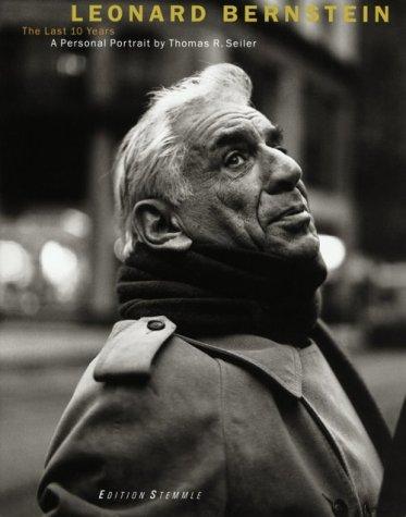 Leonard Bernstein: The Last Ten Years: Thomas R. Seiler;