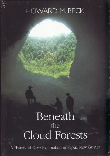 Beneath the Cloud Forests: A History of Cave Exploration in Papua New Guinea: Howard M. Beck