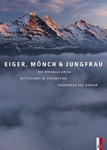 9783909111817: Eiger, Mönch & Jungfrau: Die vertikale Arena, Mittelpunkt im Dreigestirn, Zauberberg der Männer