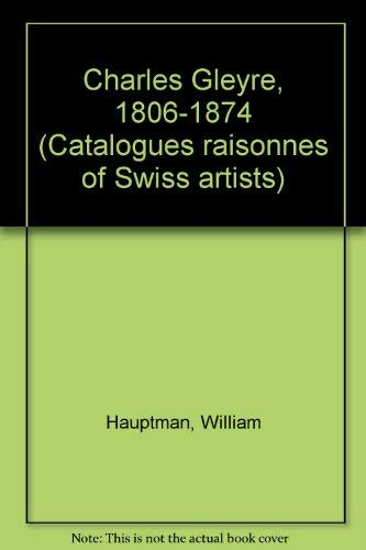 9783909164127: Charles Gleyre, 1806-1874 (Catalogues raisonnes of Swiss artists)