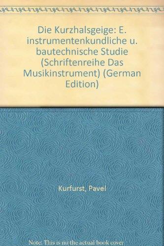 Die Kurzhalsgeige: E. instrumentenkundliche u. bautechnische Studie: Pavel Kurfurst