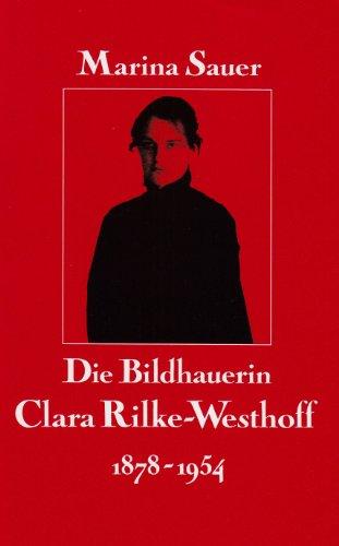 Die Bildhauerin Clara Rilke-Westhoff: 1878 - 1954. Leben und Werk - Sauer, Marina