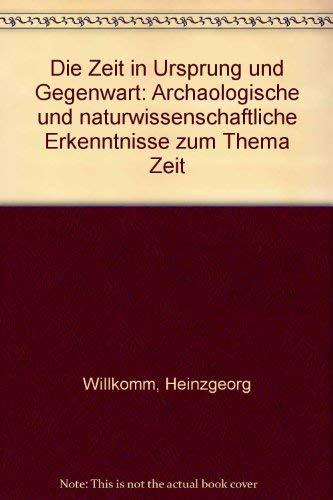 Die Zeit in Ursprung und Gegenwart. Archäologische und naturwissenschaftliche Erkenntnisse zum Thema der Zeit - Heinzgeorg Willkomm