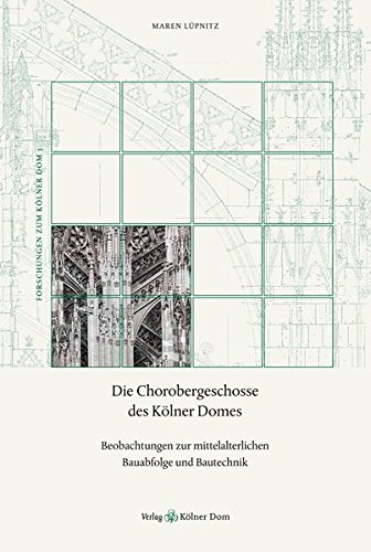Die Chorobergeschosse des Kölner Domes: Beobachtungen zur mittelalterlichen Bauabfolge und ...
