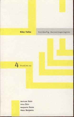 Vorläufig Beiseitegelegtes. Vier Studien zu Gertrude Stein, Unica Zürn, Marguerite Duras, Walter Benjamin, - Felka, Rike