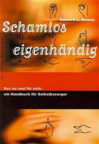 Schamlos eigenhändig : Sex an und für sich: ein Handbuch für Selbstbesorger: Edward ...