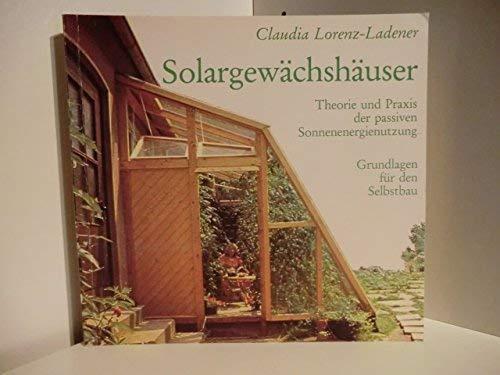 Solargewächshäuser. Theorie und Praxis der passiven Sonnenenergienutzung,: Lorenz-Ladener, Claudia