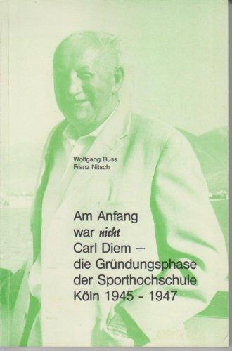 9783923453221: Am Anfang war nicht Carl Diem - Die Gründungsphase der Sporthochschule Köln 1945-1947