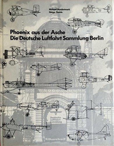 PHOENIX AUS DER ASCHE - DIE DEUTSCHE LUFTFAHRT SAMMLUNG BERLIN: Hundertmark, Michael / Steinle, ...