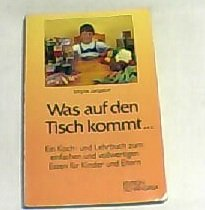 Was auf den Tisch kommt. Ein Koch- und Lehrbuch zum einfachen und vollwertigen Essen für ...