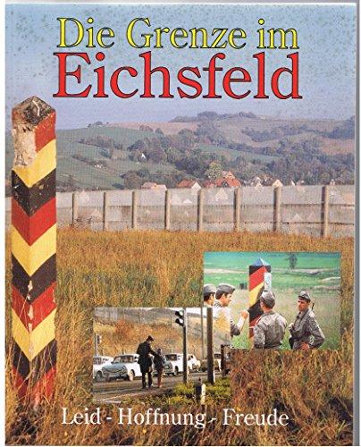 9783924781200: Die Grenze im Eichsfeld: Leid, Hoffnung, Freude : eine Bild-und Textdokumentation zur Teilung des Eichsfeldes 1945-1990