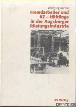 Fremdarbeiter und KZ-Häftlinge in der Augsburger Rüstungsindustrie.: Kucera, Wolfgang.