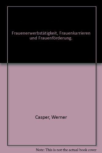 Frauenerwerbstätigkeit, Frauenkarrieren und Frauenförderung.: Casper, Werner