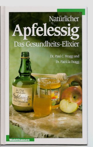 Natürlicher Apfelessig. Das Gesundheits- Elixier.: Bragg, Paul C. / Bragg, Patricia
