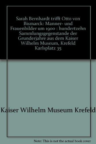 9783926530622: Sarah Bernhardt trifft Otto von Bismarck: Manner- und Frauenbilder um 1900 : hundertzehn Sammlungsgegenstande der Grunderjahre aus dem Kaiser Wilhelm Museum, Krefeld Karlsplatz 35