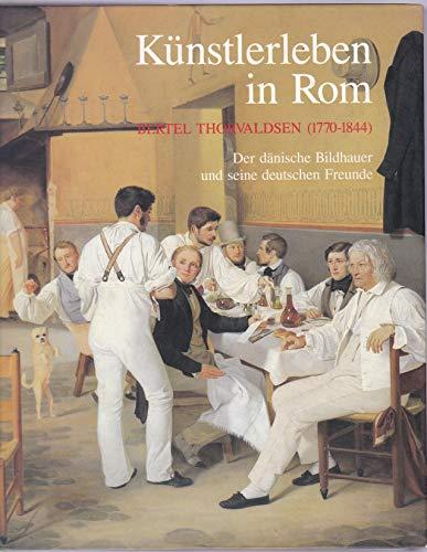 9783926982230: K�nstlerleben in Rom. Bertel Thorwaldsen (1770-1844). Der d�nische Bildhauer und seine deutschen Freunde