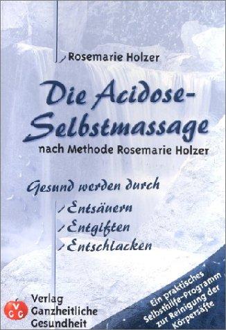 9783927124363: Die Acidose-Selbstmassage nach Methode Rosemarie Holzer: Gesund werden durch Entsäuern, Entgiften, Entschlacken
