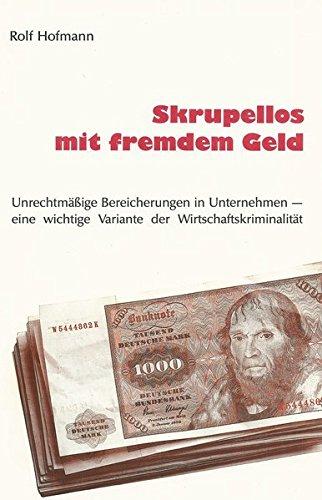 9783927247000: Skrupellos mit fremdem Geld: Unrechtm�ssige Bereicherungen in Unternehmen - eine wichtige Variante der Wirtschaftskriminalit�t (Livre en allemand)