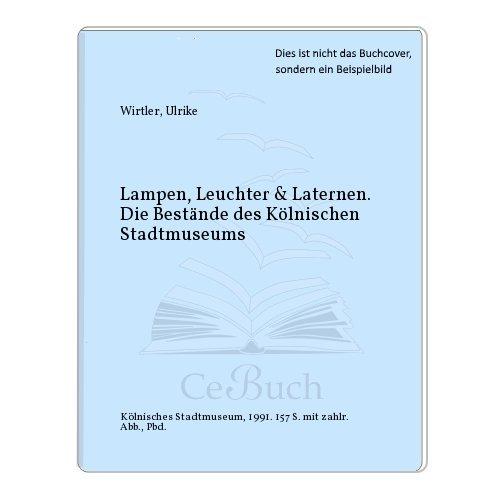 Lampen, Leuchter & Laternen. Die Bestände des Kölnischen Stadtmuseums: Wirtler, ...