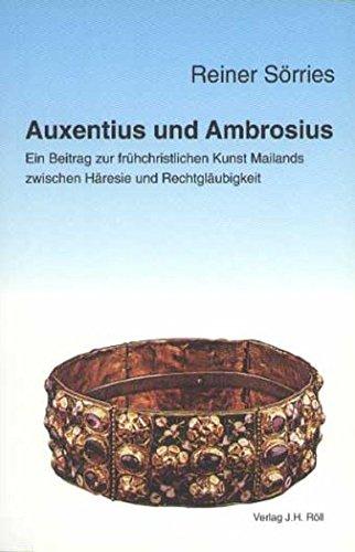 Auxentius und Ambrosius. Ein Beitrag zur frühchristlichen Kunst Mailands zwischen Häresie...