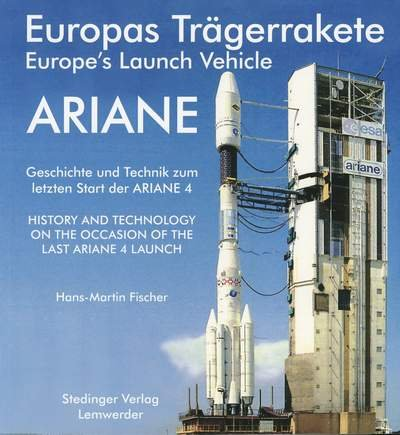 9783927697324: Europas Trägerrakete ARIANE /Europe s Launch Vehicle ARIANE: Geschichte und Technik zum letzten Start der ARIANE 4 /History and technology on the occasion of the last ARIANE 4 launch