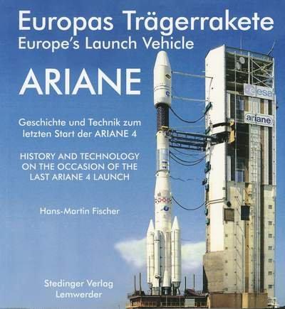 9783927697324: Europas Trägerrakete ARIANE /Europe's Launch Vehicle ARIANE: Geschichte und Technik zum letzten Start der ARIANE 4 /History and technology on the ... the last ARIANE 4 launch (Livre en allemand)