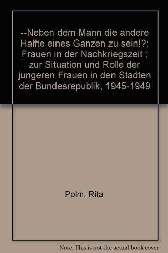 9783928300018: --Neben dem Mann die andere Halfte eines Ganzen zu sein!?: Frauen in der Nachkriegszeit : zur Situation und Rolle der jungeren Frauen in den Stadten der Bundesrepublik, 1945-1949 (German Edition)