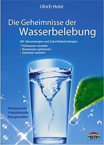 Die Geheimnisse der Wasserbelebung. Mit Naturenergien und Zukunftstechnologien - Trinkwasser veredeln - Nutzwasser optimieren - Gewässer sanieren. Hintergründe, Praxisbeispiele, Bezugsquellen - Holst, Ulrich