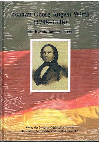 9783928626323: Johann Georg August Wirth (1798-1848): Ein Revolutionär aus Hof : seine Person, seine Zeit, seine Wirkungen (German Edition)