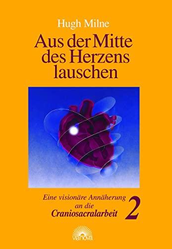 Aus der Mitte des Herzens lauschen 2.: Eine visionare Annaherung an die Craniosacralarbeit: Hugh ...