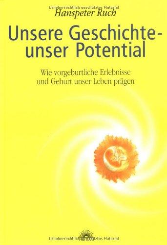 9783928632898: Unsere Geschichte - unser Potential: Wie vorgeburtliche Erlebnisse und Geburt unser Leben pr�gen
