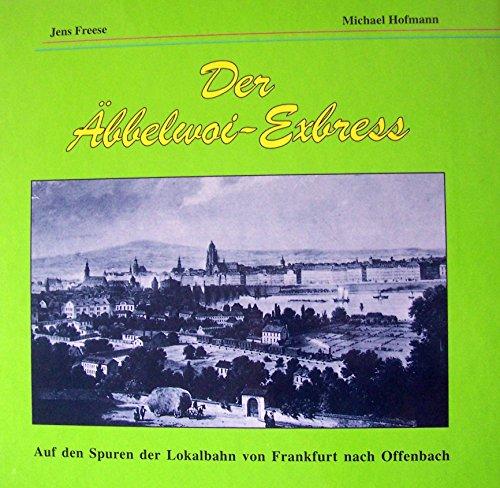 der äbbelwoi-express. auf den spuren der lokalbahn von frankfurt nach offenbach. - hofmann, michael/ freese, jens