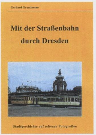 Mit der Strassenbahn durch Dresden. Stadtgeschichte auf seltenen Fotografien: Gerhard Grundmann