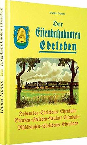 Der Eisenbahnknoten Ebeleben. Die Geschichte der Hohenebra-: Fromm, Günter: