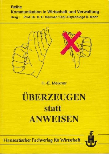 Überzeugen statt Anweisen. Reihe Kommunikation in Wirtschaft und Verwaltung: Meixner, ...