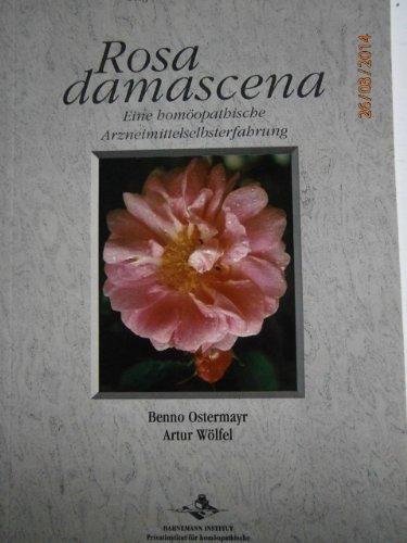 Rosa Damascena: Eine homöopathische Selbsterfahrung: Benno,Wölfel, Artur Ostermayr