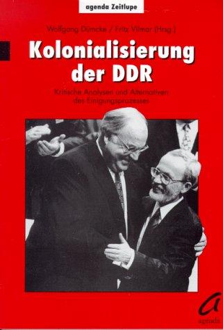 Kolonialisierung der DDR. Kritische Analysen und Alternativen des Einigungsprozesses: Dümcke, ...