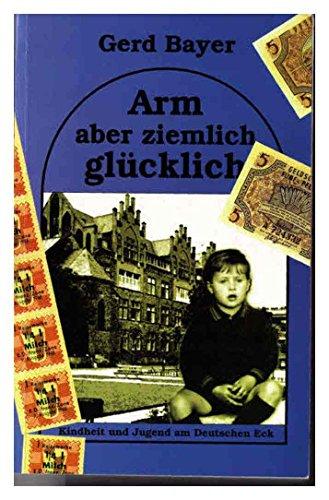 Arm aber ziemlich glücklich : Kindheit und Jugend am Deutschen Eck. Gerd Bayer - Bayer, Gerd (Verfasser)